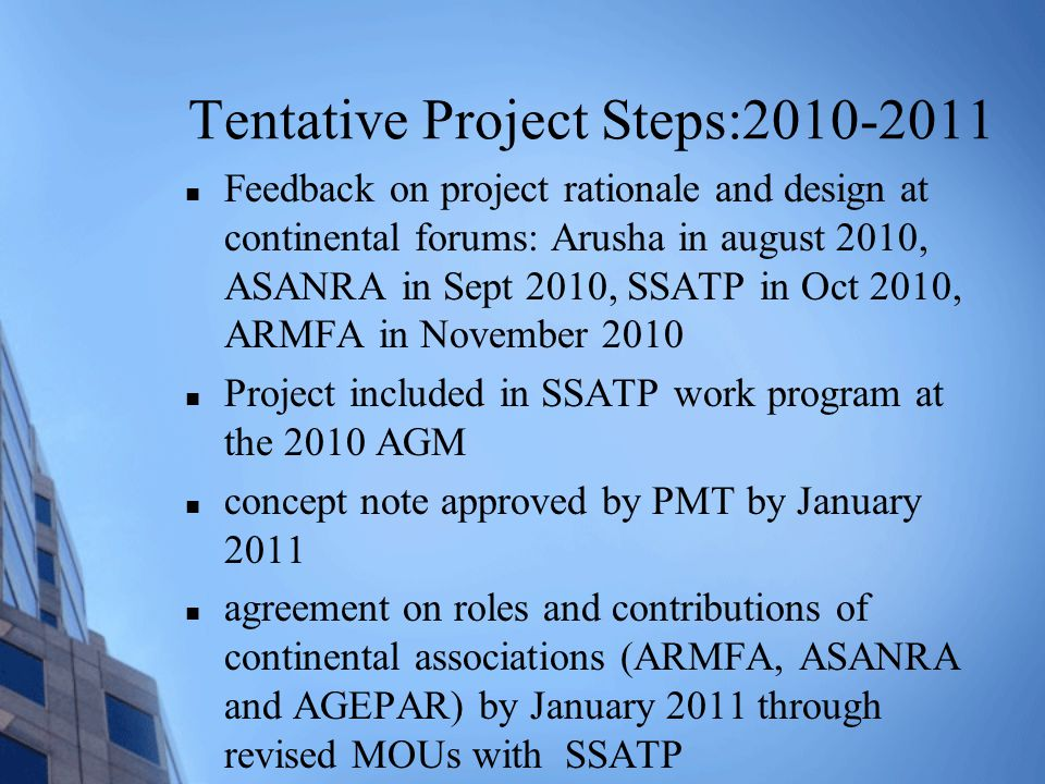 Tentative Project Steps:2010-2011 Feedback on project rationale and design at continental forums: Arusha in august 2010, ASANRA in Sept 2010, SSATP in Oct 2010, ARMFA in November 2010 Project included in SSATP work program at the 2010 AGM concept note approved by PMT by January 2011 agreement on roles and contributions of continental associations (ARMFA, ASANRA and AGEPAR) by January 2011 through revised MOUs with SSATP