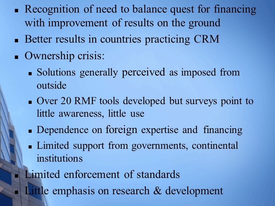 Recognition of need to balance quest for financing with improvement of results on the ground Better results in countries practicing CRM Ownership crisis: Solutions generally perceived as imposed from outside Over 20 RMF tools developed but surveys point to little awareness, little use Dependence on foreign expertise and financing Limited support from governments, continental institutions Limited enforcement of standards Little emphasis on research & development