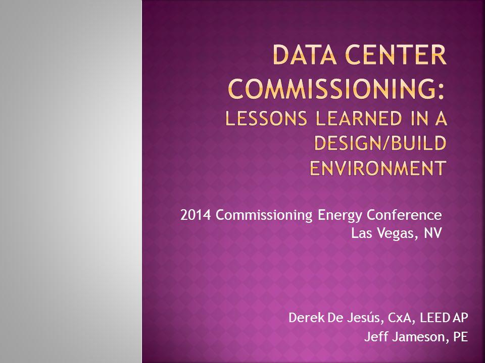 2014 Commissioning Energy Conference Las Vegas, NV Derek De Jesús, CxA, LEED AP Jeff Jameson, PE