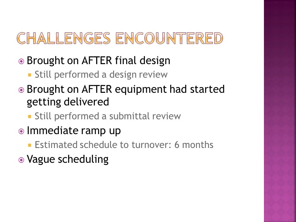  Brought on AFTER final design  Still performed a design review  Brought on AFTER equipment had started getting delivered  Still performed a submittal review  Immediate ramp up  Estimated schedule to turnover: 6 months  Vague scheduling
