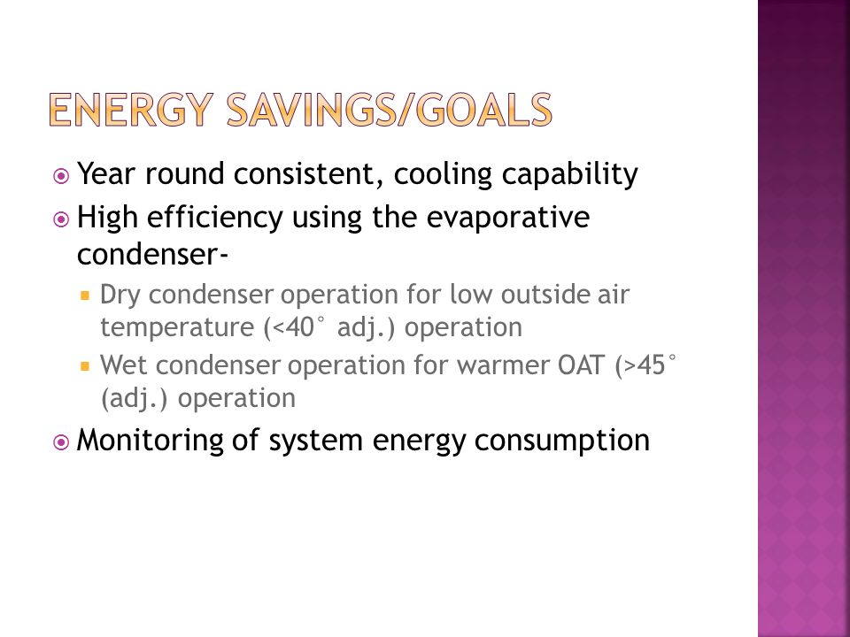  Year round consistent, cooling capability  High efficiency using the evaporative condenser-  Dry condenser operation for low outside air temperature (<40° adj.) operation  Wet condenser operation for warmer OAT (>45° (adj.) operation  Monitoring of system energy consumption