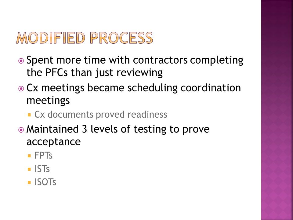  Spent more time with contractors completing the PFCs than just reviewing  Cx meetings became scheduling coordination meetings  Cx documents proved readiness  Maintained 3 levels of testing to prove acceptance  FPTs  ISTs  ISOTs