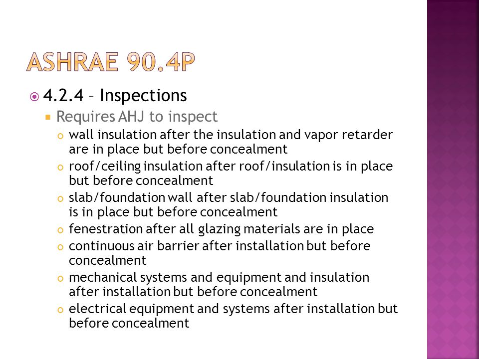  4.2.4 – Inspections  Requires AHJ to inspect wall insulation after the insulation and vapor retarder are in place but before concealment roof/ceiling insulation after roof/insulation is in place but before concealment slab/foundation wall after slab/foundation insulation is in place but before concealment fenestration after all glazing materials are in place continuous air barrier after installation but before concealment mechanical systems and equipment and insulation after installation but before concealment electrical equipment and systems after installation but before concealment