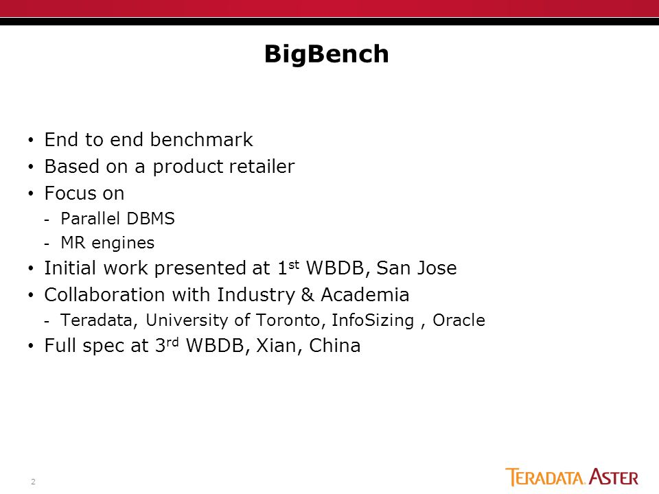 2 End to end benchmark Based on a product retailer Focus on -Parallel DBMS -MR engines Initial work presented at 1 st WBDB, San Jose Collaboration with Industry & Academia -Teradata, University of Toronto, InfoSizing, Oracle Full spec at 3 rd WBDB, Xian, China BigBench