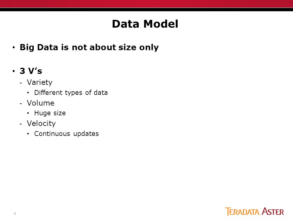 4 Big Data is not about size only 3 V's -Variety Different types of data -Volume Huge size -Velocity Continuous updates Data Model