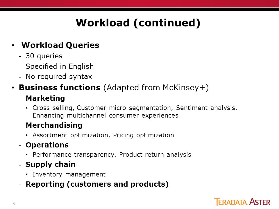 9 Workload Queries -30 queries -Specified in English -No required syntax Business functions (Adapted from McKinsey+) -Marketing Cross-selling, Customer micro-segmentation, Sentiment analysis, Enhancing multichannel consumer experiences -Merchandising Assortment optimization, Pricing optimization -Operations Performance transparency, Product return analysis -Supply chain Inventory management -Reporting (customers and products) Workload (continued)