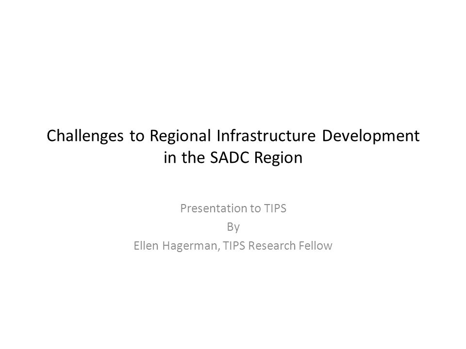 Challenges to Regional Infrastructure Development in the SADC Region Presentation to TIPS By Ellen Hagerman, TIPS Research Fellow