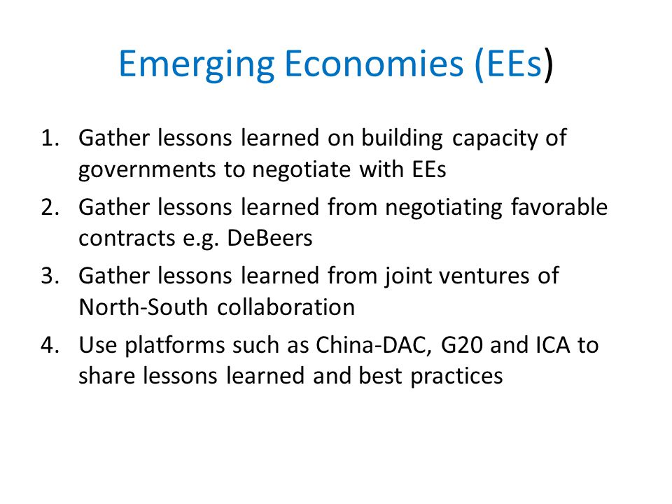Emerging Economies (EEs) 1.Gather lessons learned on building capacity of governments to negotiate with EEs 2.Gather lessons learned from negotiating favorable contracts e.g.