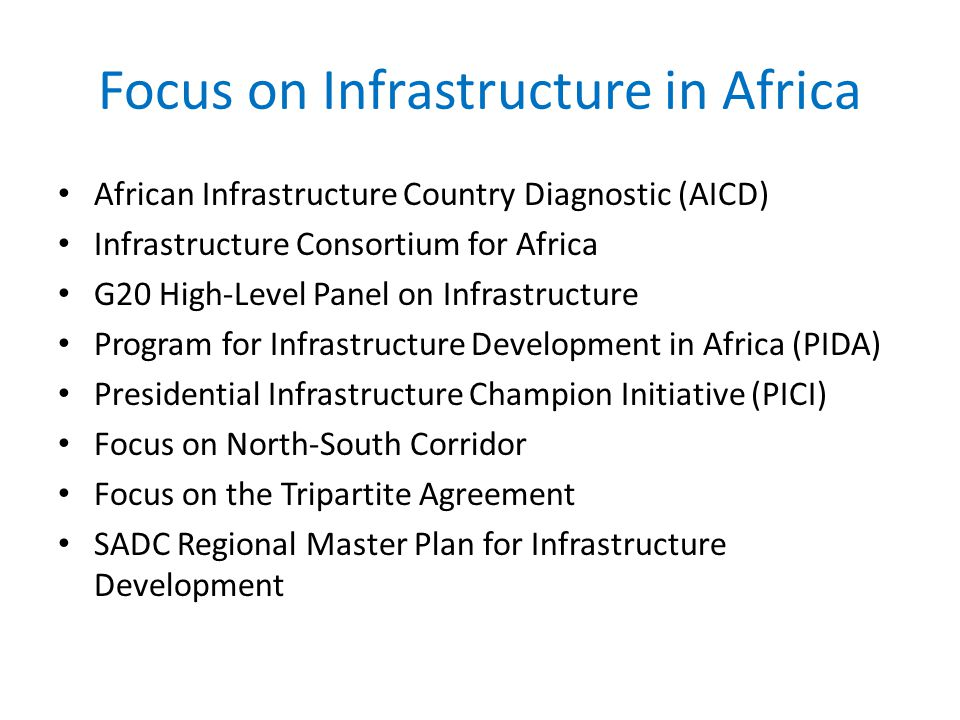 Focus on Infrastructure in Africa African Infrastructure Country Diagnostic (AICD) Infrastructure Consortium for Africa G20 High-Level Panel on Infrastructure Program for Infrastructure Development in Africa (PIDA) Presidential Infrastructure Champion Initiative (PICI) Focus on North-South Corridor Focus on the Tripartite Agreement SADC Regional Master Plan for Infrastructure Development