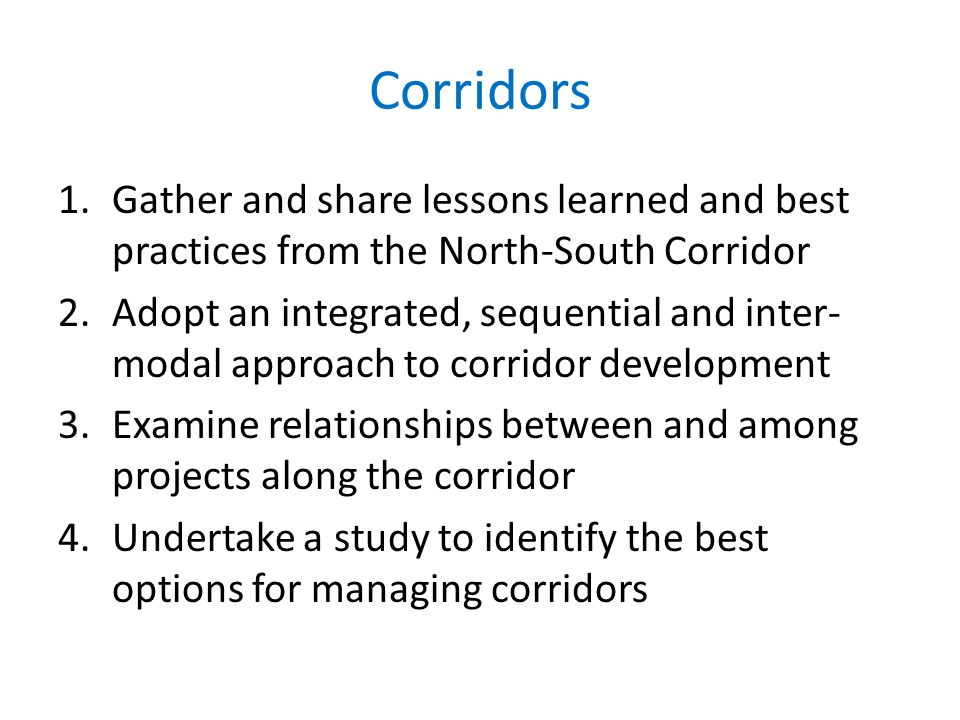 Corridors 1.Gather and share lessons learned and best practices from the North-South Corridor 2.Adopt an integrated, sequential and inter- modal approach to corridor development 3.Examine relationships between and among projects along the corridor 4.Undertake a study to identify the best options for managing corridors