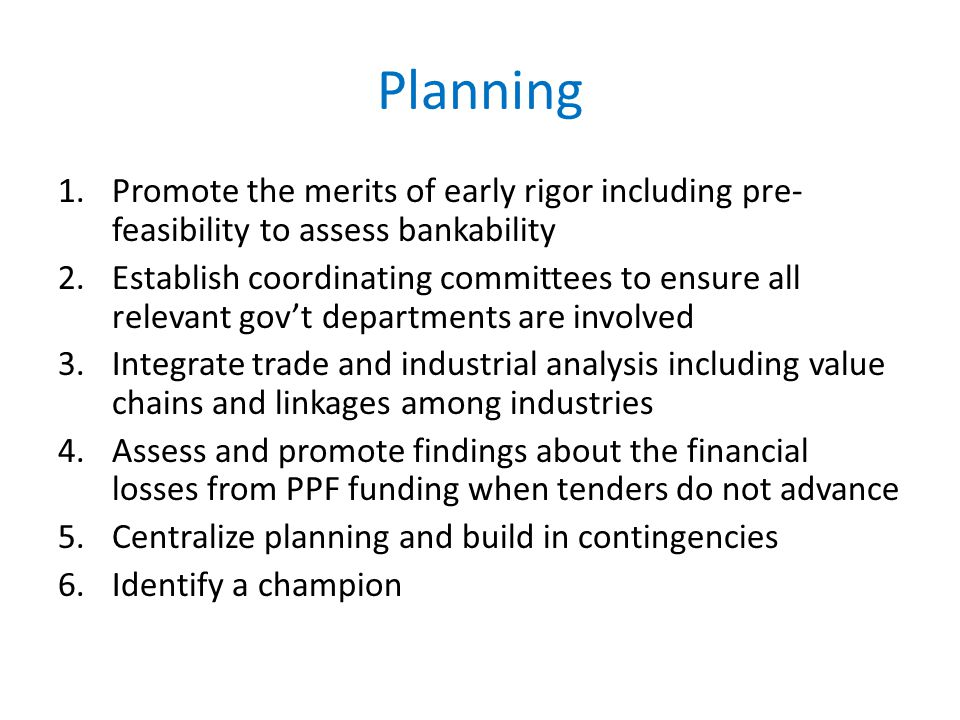 Planning 1.Promote the merits of early rigor including pre- feasibility to assess bankability 2.Establish coordinating committees to ensure all relevant gov't departments are involved 3.Integrate trade and industrial analysis including value chains and linkages among industries 4.Assess and promote findings about the financial losses from PPF funding when tenders do not advance 5.Centralize planning and build in contingencies 6.Identify a champion