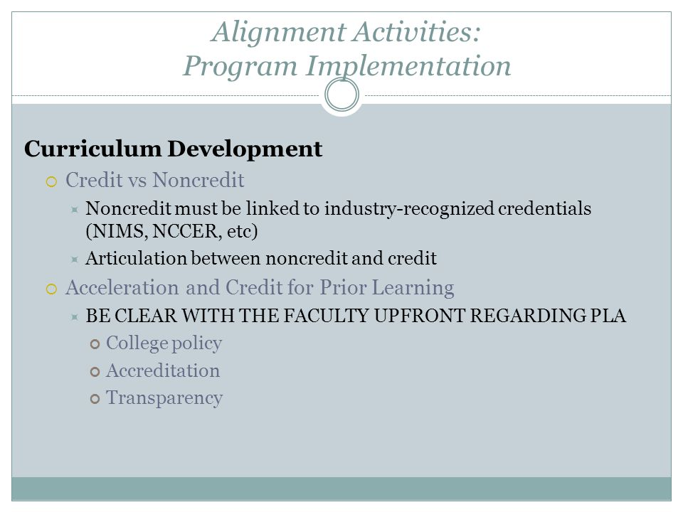 Alignment Activities: Program Implementation Curriculum Development  Credit vs Noncredit  Noncredit must be linked to industry-recognized credentials (NIMS, NCCER, etc)  Articulation between noncredit and credit  Acceleration and Credit for Prior Learning  BE CLEAR WITH THE FACULTY UPFRONT REGARDING PLA College policy Accreditation Transparency
