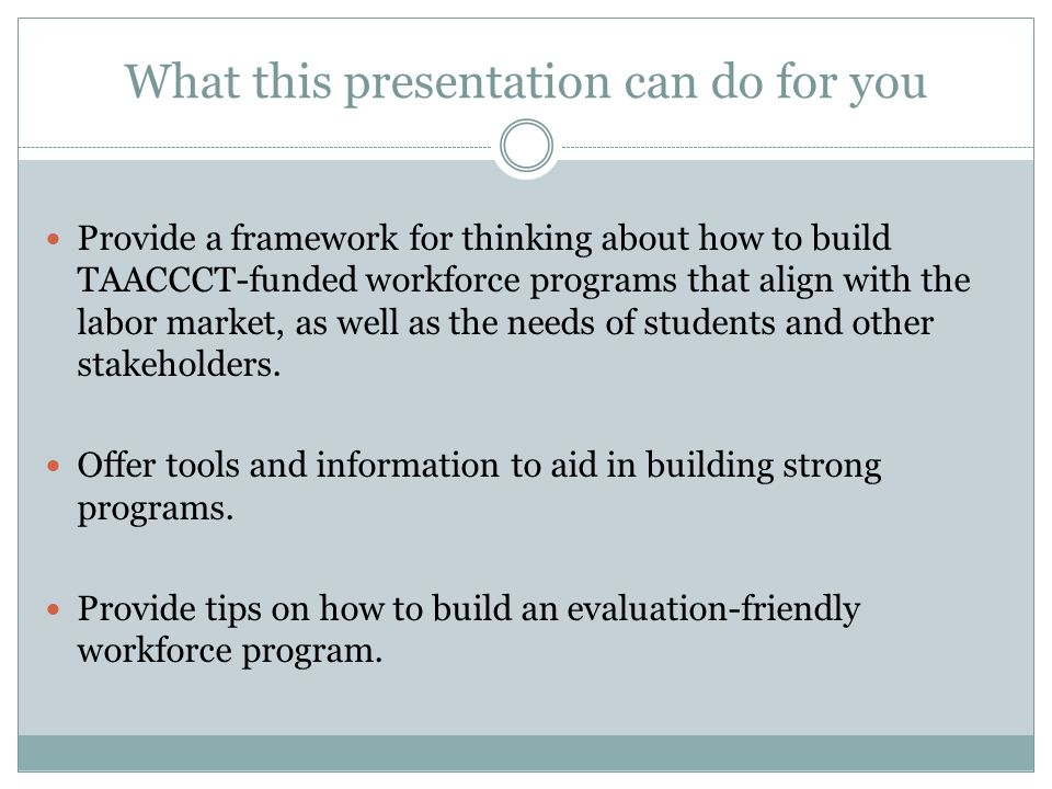 What this presentation can do for you Provide a framework for thinking about how to build TAACCCT-funded workforce programs that align with the labor market, as well as the needs of students and other stakeholders.