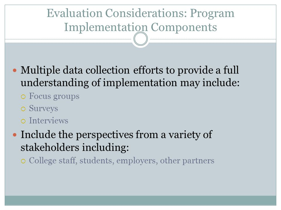 Evaluation Considerations: Program Implementation Components Multiple data collection efforts to provide a full understanding of implementation may include:  Focus groups  Surveys  Interviews Include the perspectives from a variety of stakeholders including:  College staff, students, employers, other partners