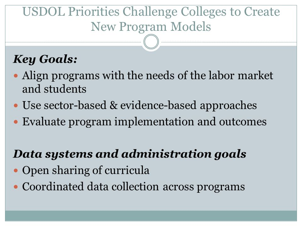 USDOL Priorities Challenge Colleges to Create New Program Models Key Goals: Align programs with the needs of the labor market and students Use sector-based & evidence-based approaches Evaluate program implementation and outcomes Data systems and administration goals Open sharing of curricula Coordinated data collection across programs
