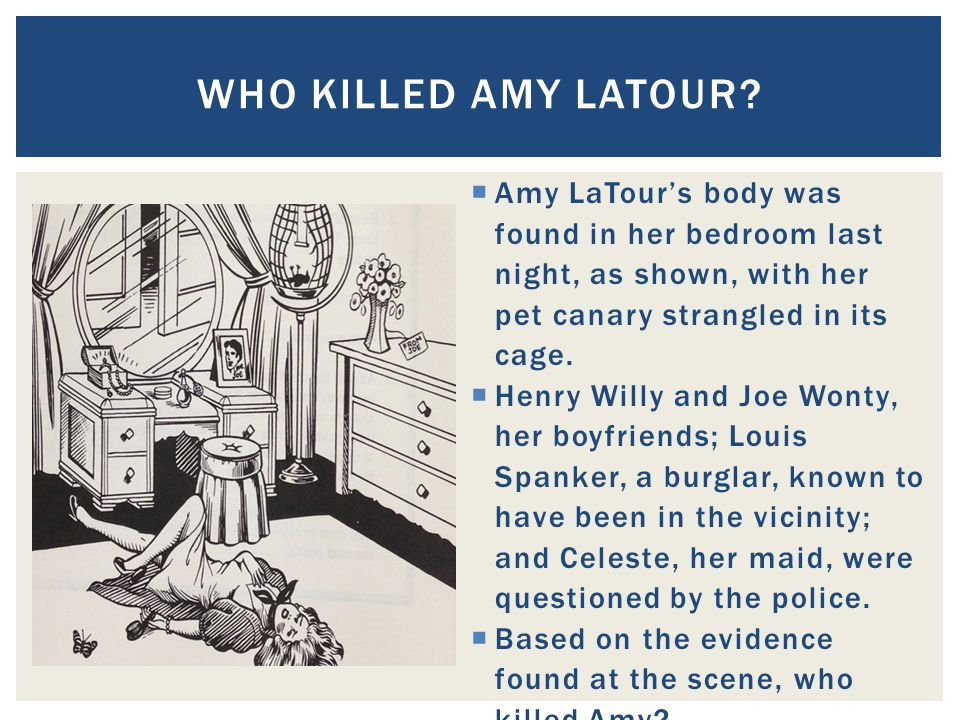  Amy LaTour's body was found in her bedroom last night, as shown, with her pet canary strangled in its cage.