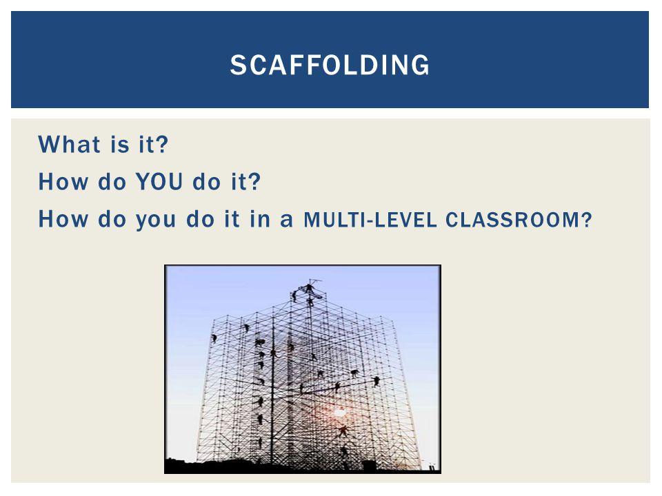 What is it How do YOU do it How do you do it in a MULTI-LEVEL CLASSROOM SCAFFOLDING
