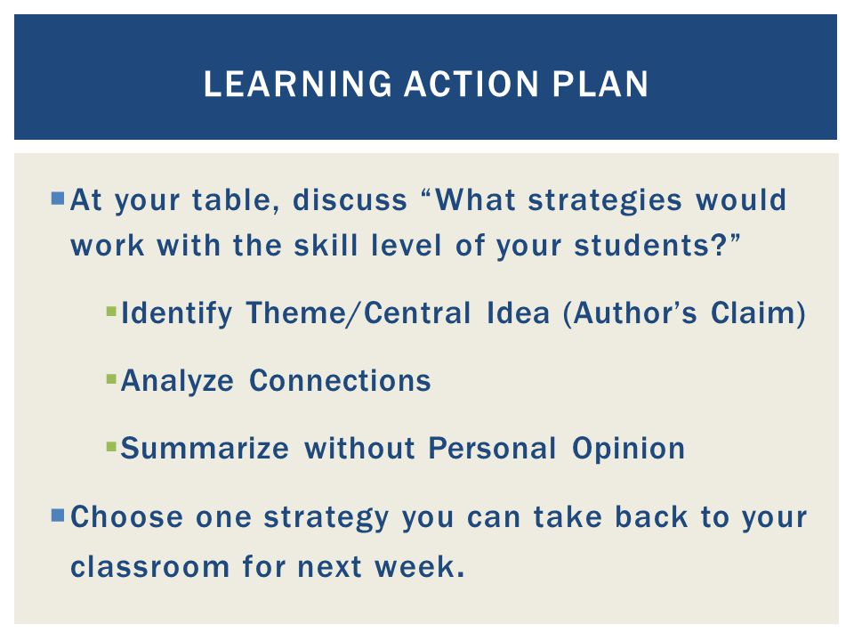  At your table, discuss What strategies would work with the skill level of your students  Identify Theme/Central Idea (Author's Claim)  Analyze Connections  Summarize without Personal Opinion  Choose one strategy you can take back to your classroom for next week.