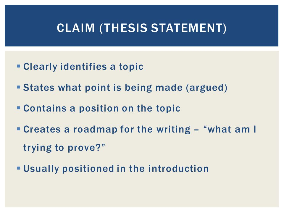 CLAIM (THESIS STATEMENT)  Clearly identifies a topic  States what point is being made (argued)  Contains a position on the topic  Creates a roadmap for the writing – what am I trying to prove  Usually positioned in the introduction