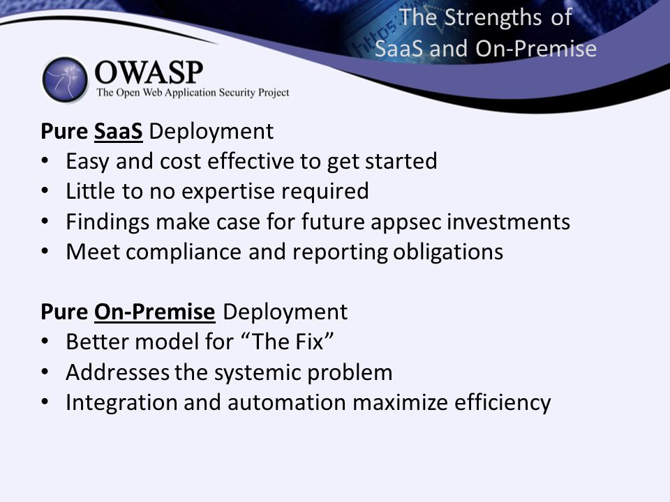 The Strengths of SaaS and On-Premise Pure SaaS Deployment Easy and cost effective to get started Little to no expertise required Findings make case for future appsec investments Meet compliance and reporting obligations Pure On-Premise Deployment Better model for The Fix Addresses the systemic problem Integration and automation maximize efficiency