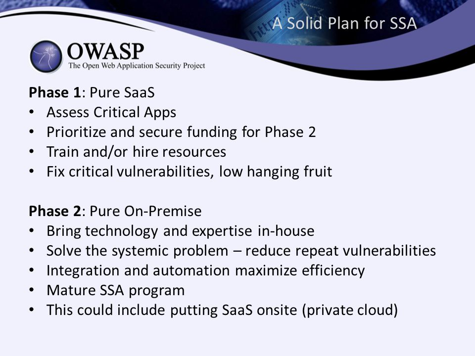 A Solid Plan for SSA Phase 1: Pure SaaS Assess Critical Apps Prioritize and secure funding for Phase 2 Train and/or hire resources Fix critical vulnerabilities, low hanging fruit Phase 2: Pure On-Premise Bring technology and expertise in-house Solve the systemic problem – reduce repeat vulnerabilities Integration and automation maximize efficiency Mature SSA program This could include putting SaaS onsite (private cloud)