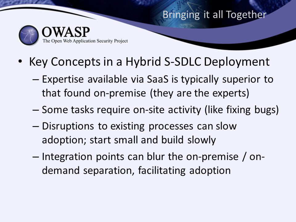 Bringing it all Together Key Concepts in a Hybrid S-SDLC Deployment – Expertise available via SaaS is typically superior to that found on-premise (they are the experts) – Some tasks require on-site activity (like fixing bugs) – Disruptions to existing processes can slow adoption; start small and build slowly – Integration points can blur the on-premise / on- demand separation, facilitating adoption