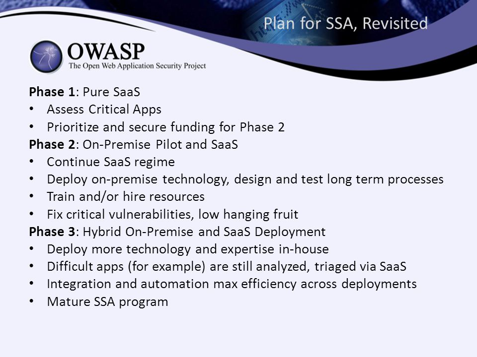 Plan for SSA, Revisited Phase 1: Pure SaaS Assess Critical Apps Prioritize and secure funding for Phase 2 Phase 2: On-Premise Pilot and SaaS Continue SaaS regime Deploy on-premise technology, design and test long term processes Train and/or hire resources Fix critical vulnerabilities, low hanging fruit Phase 3: Hybrid On-Premise and SaaS Deployment Deploy more technology and expertise in-house Difficult apps (for example) are still analyzed, triaged via SaaS Integration and automation max efficiency across deployments Mature SSA program