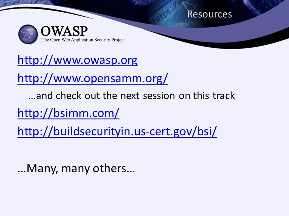 Resources http://www.owasp.org http://www.opensamm.org/ …and check out the next session on this track http://bsimm.com/ http://buildsecurityin.us-cert.gov/bsi/ …Many, many others…