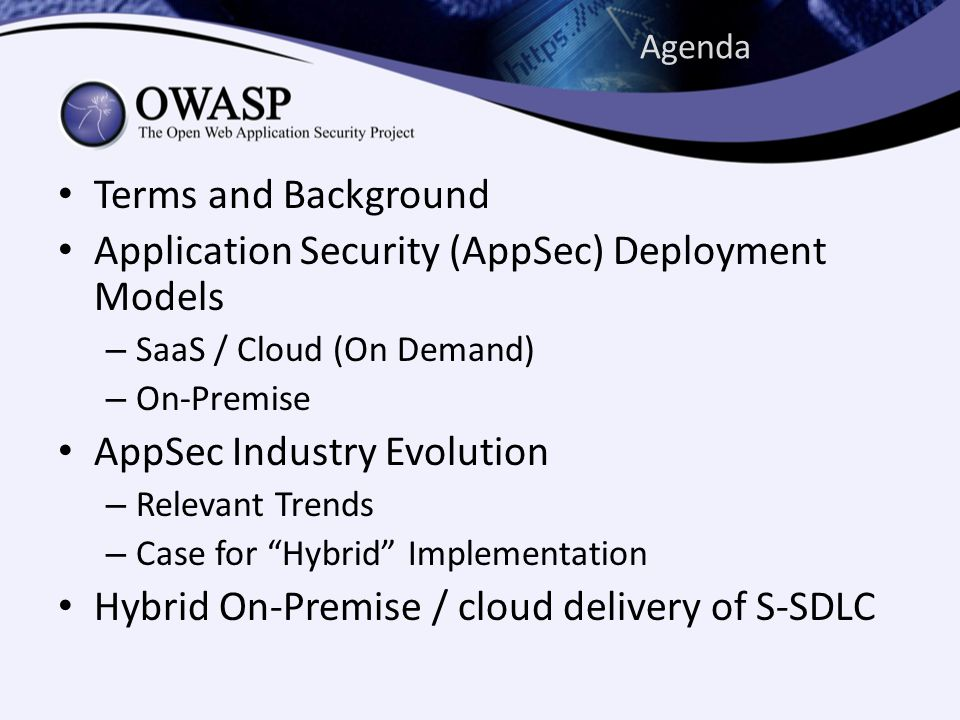 Agenda Terms and Background Application Security (AppSec) Deployment Models – SaaS / Cloud (On Demand) – On-Premise AppSec Industry Evolution – Relevant Trends – Case for Hybrid Implementation Hybrid On-Premise / cloud delivery of S-SDLC