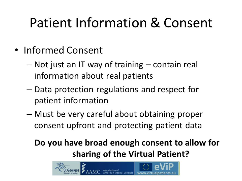 Patient Information & Consent Informed Consent – Not just an IT way of training – contain real information about real patients – Data protection regulations and respect for patient information – Must be very careful about obtaining proper consent upfront and protecting patient data Do you have broad enough consent to allow for sharing of the Virtual Patient