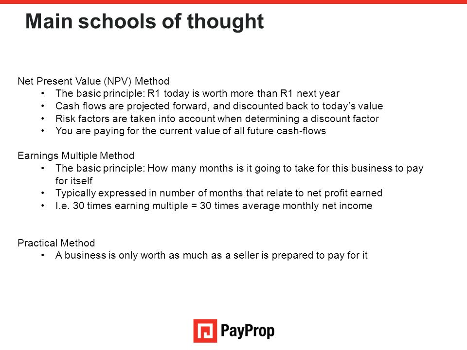 Main schools of thought Net Present Value (NPV) Method The basic principle: R1 today is worth more than R1 next year Cash flows are projected forward,