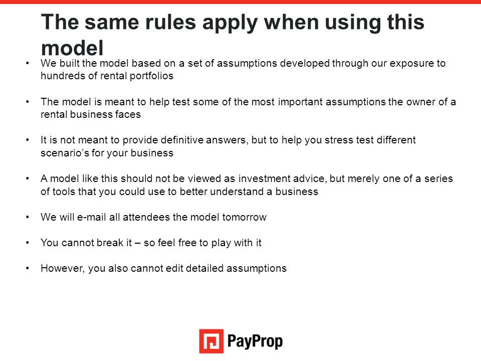 The same rules apply when using this model We built the model based on a set of assumptions developed through our exposure to hundreds of rental portf
