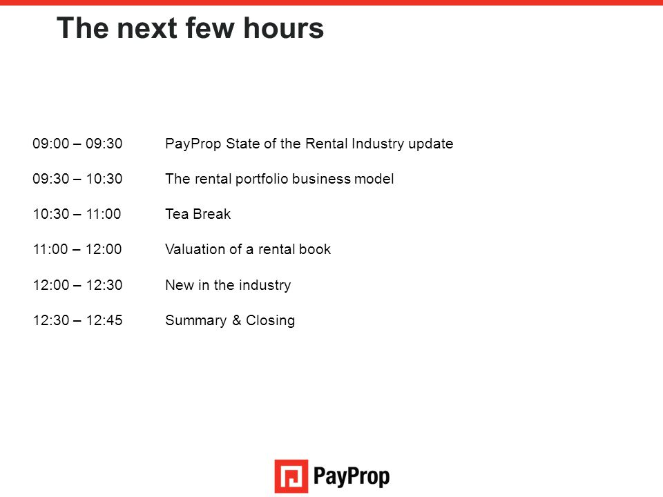 The next few hours 09:00 – 09:30PayProp State of the Rental Industry update 09:30 – 10:30The rental portfolio business model 10:30 – 11:00Tea Break 11