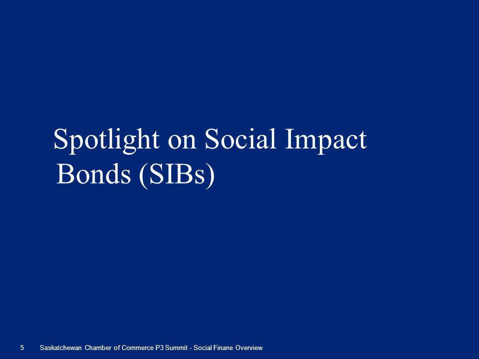 Spotlight on Social Impact Bonds (SIBs) 5Saskatchewan Chamber of Commerce P3 Summit - Social Finane Overview