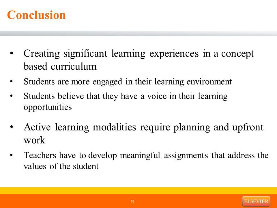 Conclusion Creating significant learning experiences in a concept based curriculum Students are more engaged in their learning environment Students believe that they have a voice in their learning opportunities Active learning modalities require planning and upfront work Teachers have to develop meaningful assignments that address the values of the student 18