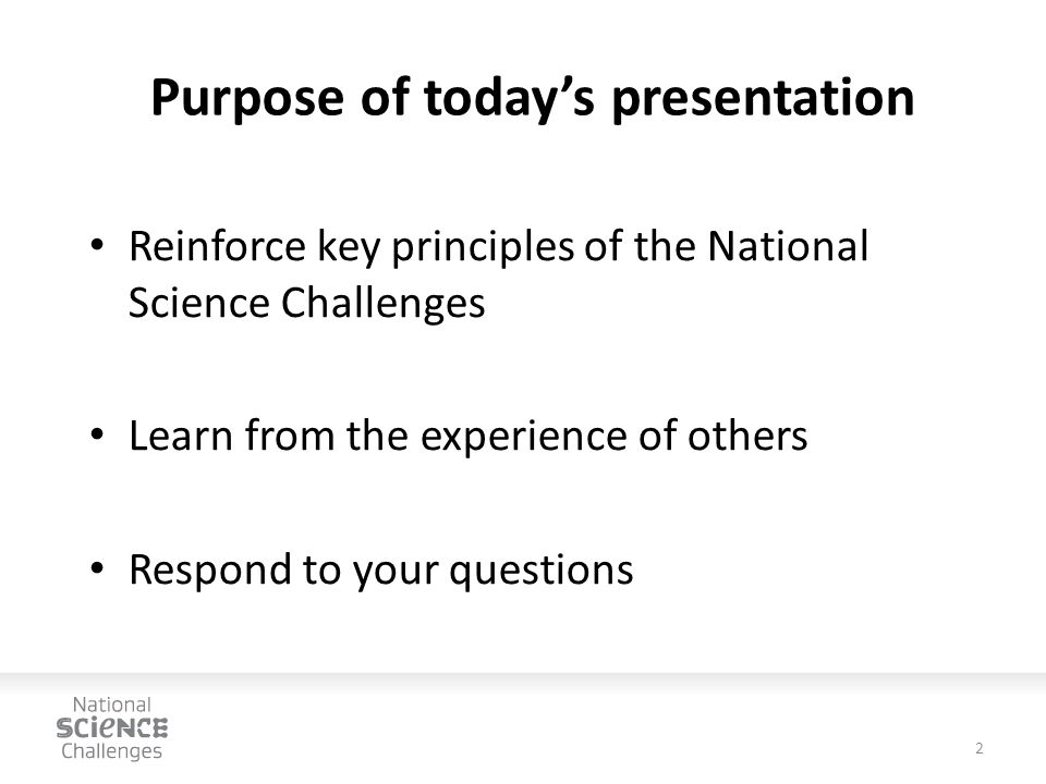 Purpose of today's presentation Reinforce key principles of the National Science Challenges Learn from the experience of others Respond to your questions 2