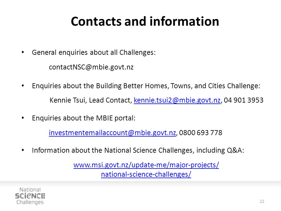 Contacts and information General enquiries about all Challenges: contactNSC@mbie.govt.nz Enquiries about the Building Better Homes, Towns, and Cities Challenge: Kennie Tsui, Lead Contact, kennie.tsui2@mbie.govt.nz, 04 901 3953kennie.tsui2@mbie.govt.nz Enquiries about the MBIE portal: investmentemailaccount@mbie.govt.nzinvestmentemailaccount@mbie.govt.nz, 0800 693 778 Information about the National Science Challenges, including Q&A: www.msi.govt.nz/update-me/major-projects/ national-science-challenges/ 22