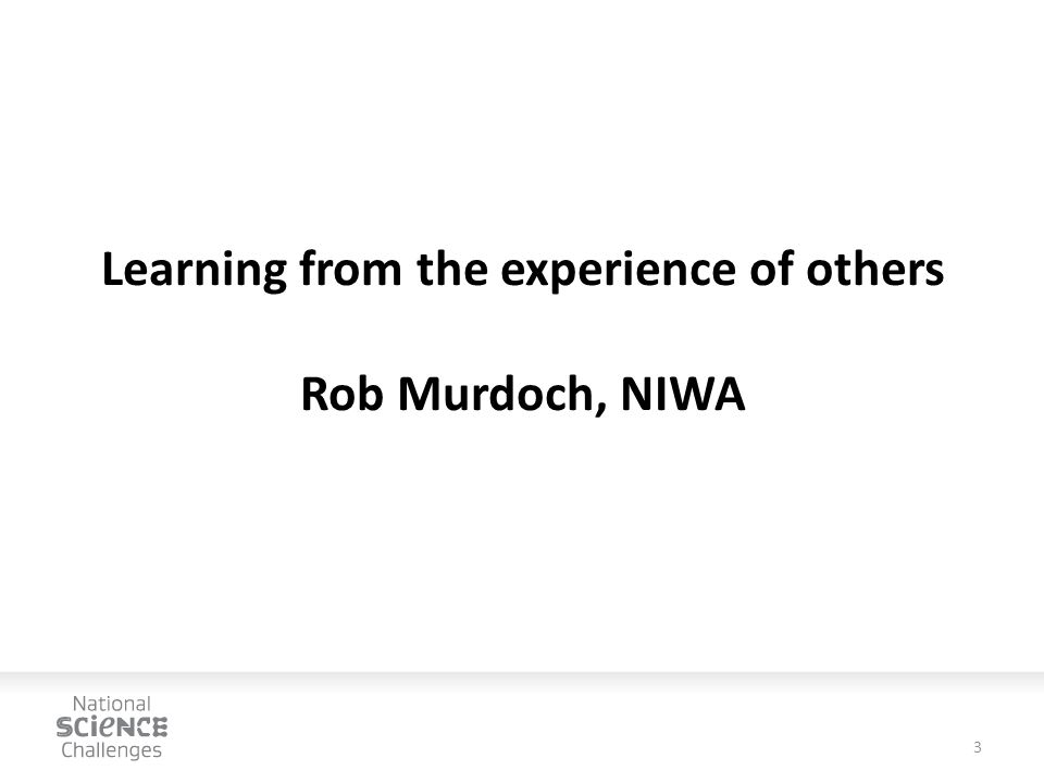 Learning from the experience of others Rob Murdoch, NIWA 3
