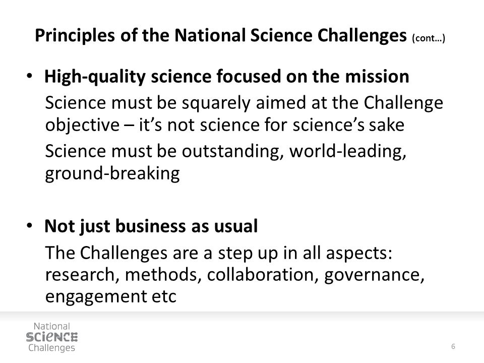 Principles of the National Science Challenges (cont…) High-quality science focused on the mission Science must be squarely aimed at the Challenge objective – it's not science for science's sake Science must be outstanding, world-leading, ground-breaking Not just business as usual The Challenges are a step up in all aspects: research, methods, collaboration, governance, engagement etc 6