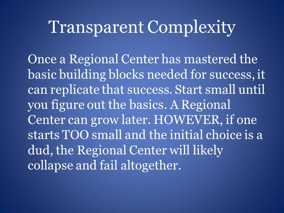 Transparent Complexity Once a Regional Center has mastered the basic building blocks needed for success, it can replicate that success.