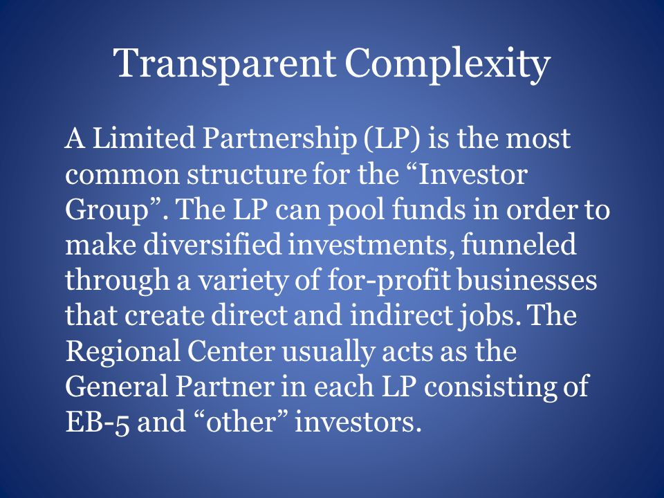 Transparent Complexity A Limited Partnership (LP) is the most common structure for the Investor Group .