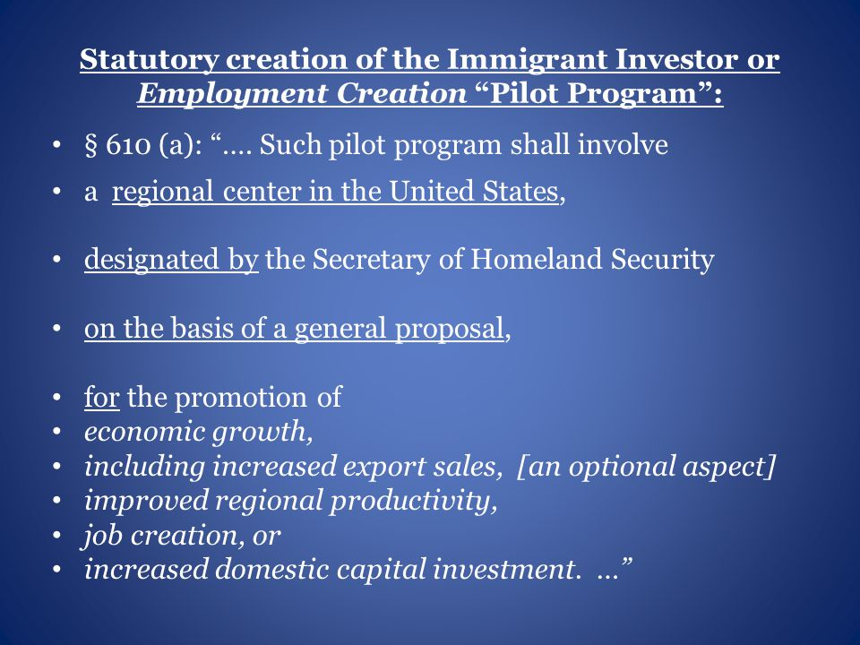 Statutory creation of the Immigrant Investor or Employment Creation Pilot Program : § 610 (a): ….
