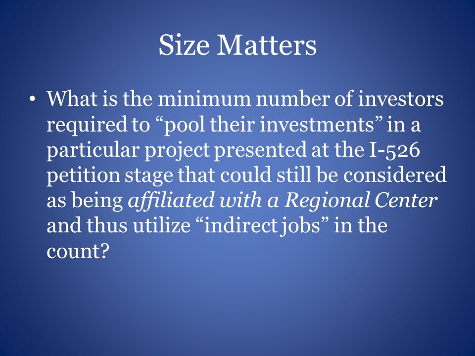 Size Matters What is the minimum number of investors required to pool their investments in a particular project presented at the I-526 petition stage that could still be considered as being affiliated with a Regional Center and thus utilize indirect jobs in the count
