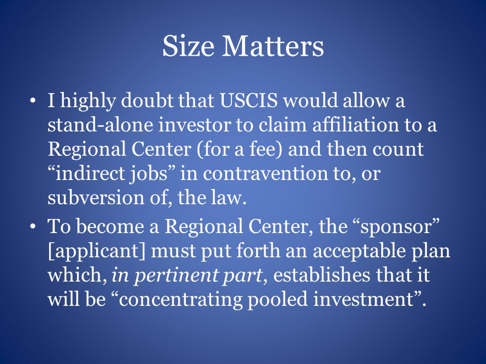 Size Matters I highly doubt that USCIS would allow a stand-alone investor to claim affiliation to a Regional Center (for a fee) and then count indirect jobs in contravention to, or subversion of, the law.