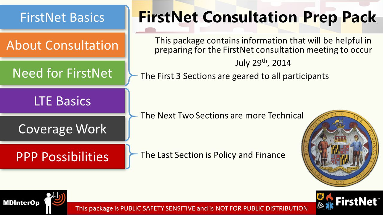 This package contains information that will be helpful in preparing for the FirstNet consultation meeting to occur July 29 th, 2014 The First 3 Sections are geared to all participants The Next Two Sections are more Technical The Last Section is Policy and Finance FirstNet Basics About Consultation Need for FirstNet LTE Basics Coverage Work PPP Possibilities