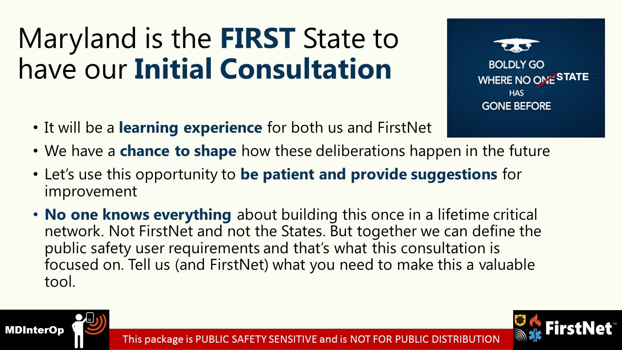 Maryland is the FIRST State to have our Initial Consultation It will be a learning experience for both us and FirstNet We have a chance to shape how these deliberations happen in the future Let's use this opportunity to be patient and provide suggestions for improvement No one knows everything about building this once in a lifetime critical network.