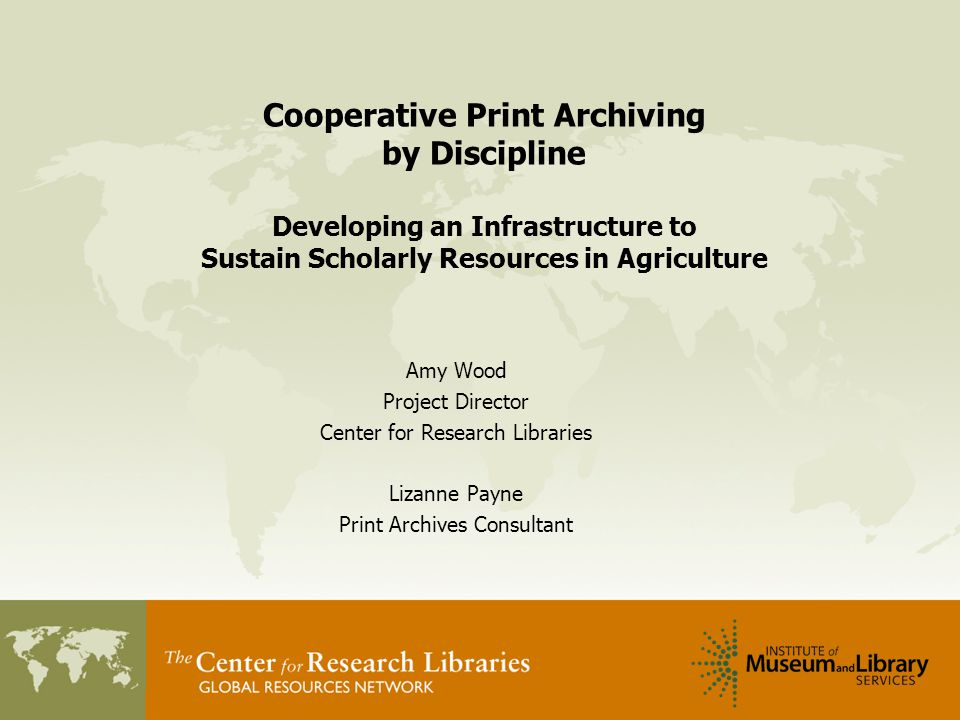 Cooperative Print Archiving by Discipline Developing an Infrastructure to Sustain Scholarly Resources in Agriculture Amy Wood Project Director Center for Research Libraries Lizanne Payne Print Archives Consultant