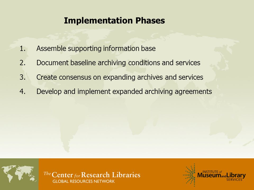 Implementation Phases 1.Assemble supporting information base 2.Document baseline archiving conditions and services 3.Create consensus on expanding archives and services 4.Develop and implement expanded archiving agreements