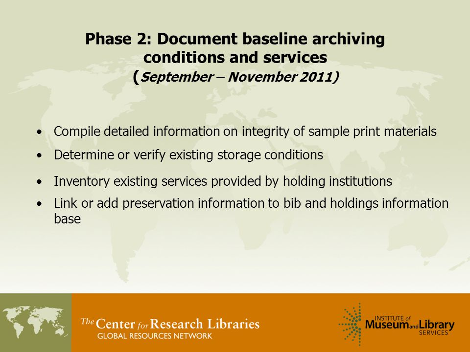 Phase 2: Document baseline archiving conditions and services ( September – November 2011) Compile detailed information on integrity of sample print materials Determine or verify existing storage conditions Inventory existing services provided by holding institutions Link or add preservation information to bib and holdings information base