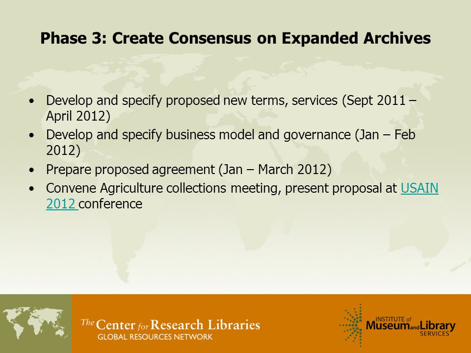 Phase 3: Create Consensus on Expanded Archives Develop and specify proposed new terms, services (Sept 2011 – April 2012) Develop and specify business model and governance (Jan – Feb 2012) Prepare proposed agreement (Jan – March 2012) Convene Agriculture collections meeting, present proposal at USAIN 2012 conferenceUSAIN 2012
